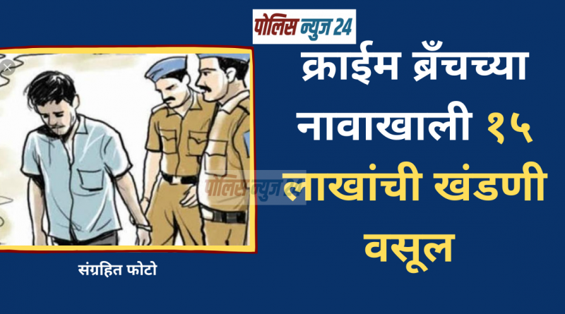15-lakh-ransom-in-the-name-of-crime-branch